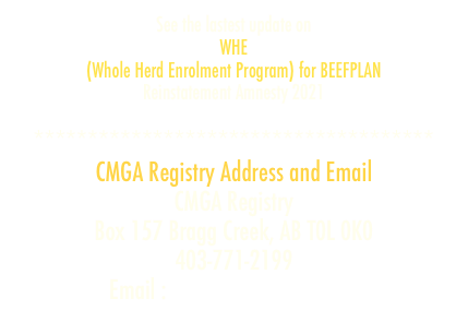 See the lastest update on WHE (Whole Herd Enrolment Program) for BEEFPLAN Reinstatement Amnesty 2021   ************************************* CMGA Registry Address and Email CMGA Registry Box 157 Bragg Creek, AB T0L 0K0 403-771-2199 Email : cmgareg@telus.net